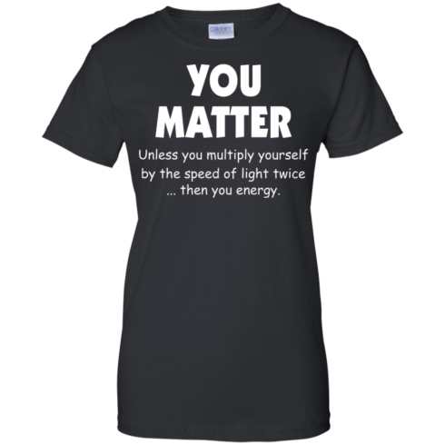 image 996 490x490px You Matter Unless You Multiply Yourself By The Speed Of Light Twice T Shirts