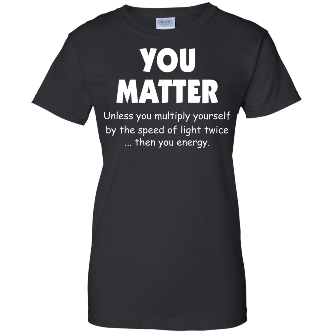image 996px You Matter Unless You Multiply Yourself By The Speed Of Light Twice T Shirts