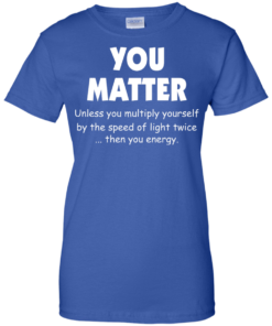 image 997 247x296px You Matter Unless You Multiply Yourself By The Speed Of Light Twice T Shirts