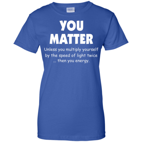 image 997 490x490px You Matter Unless You Multiply Yourself By The Speed Of Light Twice T Shirts
