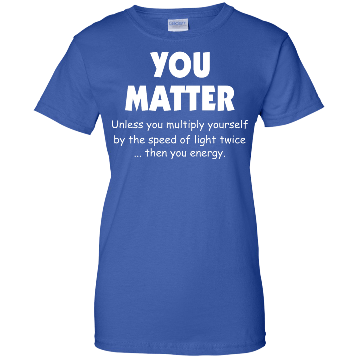 image 997px You Matter Unless You Multiply Yourself By The Speed Of Light Twice T Shirts
