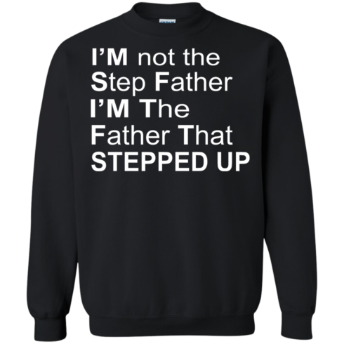 image 1073 490x490px I'm Not The Step Father I'm The Father That Stepped Up T Shirts, Hoodies, Sweater