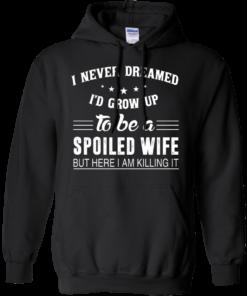image 1137 247x296px I Never Dreamed I'd Grow Up To Be A Spoiled Wife But Here I Am Killing It T Shirts, Hoodies
