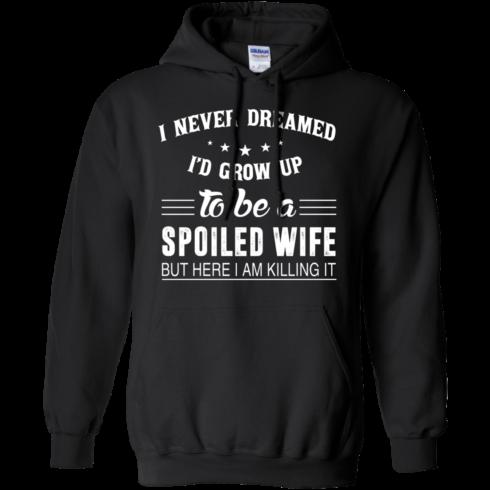image 1137 490x490px I Never Dreamed I'd Grow Up To Be A Spoiled Wife But Here I Am Killing It T Shirts, Hoodies