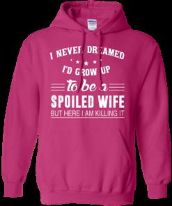 image 1138 247x296px I Never Dreamed I'd Grow Up To Be A Spoiled Wife But Here I Am Killing It T Shirts, Hoodies