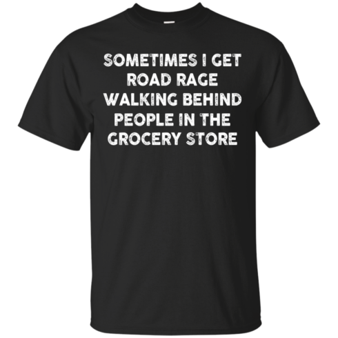 image 1192 490x490px Sometimes I Get Road Rage Walking Behind People In The Grocery Store T Shirts, Hoodies