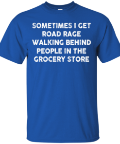 image 1193 247x296px Sometimes I Get Road Rage Walking Behind People In The Grocery Store T Shirts, Hoodies