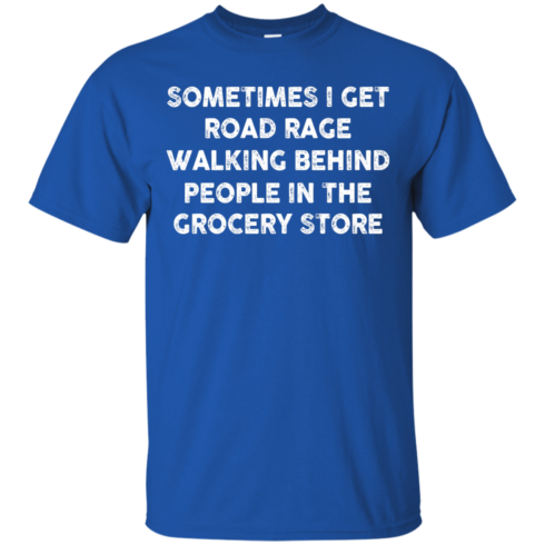 image 1193 490x490px Sometimes I Get Road Rage Walking Behind People In The Grocery Store T Shirts, Hoodies