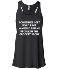 image 1194 247x296px Sometimes I Get Road Rage Walking Behind People In The Grocery Store T Shirts, Hoodies