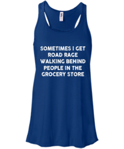 image 1195 247x296px Sometimes I Get Road Rage Walking Behind People In The Grocery Store T Shirts, Hoodies
