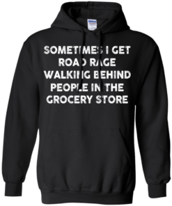 image 1196 247x296px Sometimes I Get Road Rage Walking Behind People In The Grocery Store T Shirts, Hoodies