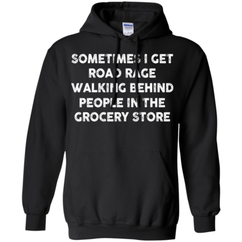 image 1196 490x490px Sometimes I Get Road Rage Walking Behind People In The Grocery Store T Shirts, Hoodies