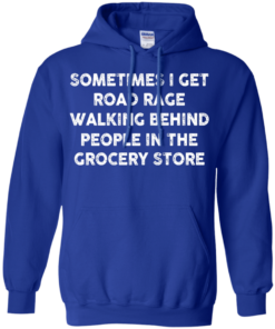 image 1197 247x296px Sometimes I Get Road Rage Walking Behind People In The Grocery Store T Shirts, Hoodies