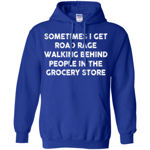 image 1197 490x490px Sometimes I Get Road Rage Walking Behind People In The Grocery Store T Shirts, Hoodies