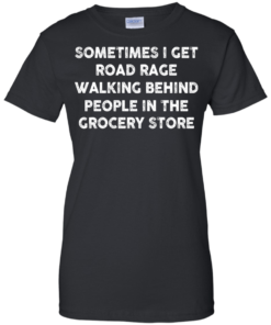 image 1198 247x296px Sometimes I Get Road Rage Walking Behind People In The Grocery Store T Shirts, Hoodies