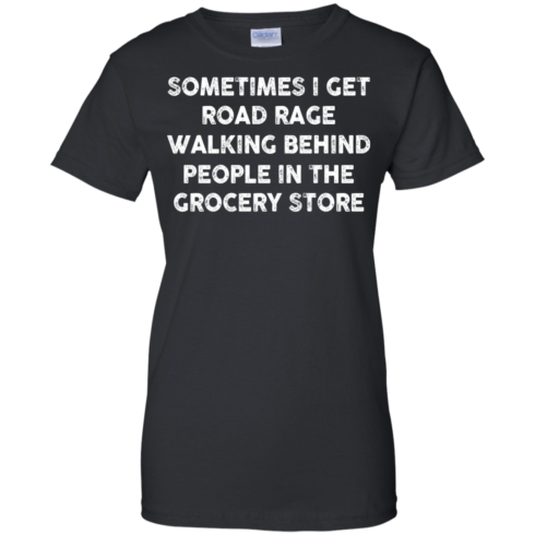 image 1198 490x490px Sometimes I Get Road Rage Walking Behind People In The Grocery Store T Shirts, Hoodies