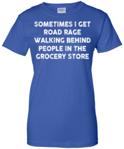 image 1199 247x296px Sometimes I Get Road Rage Walking Behind People In The Grocery Store T Shirts, Hoodies
