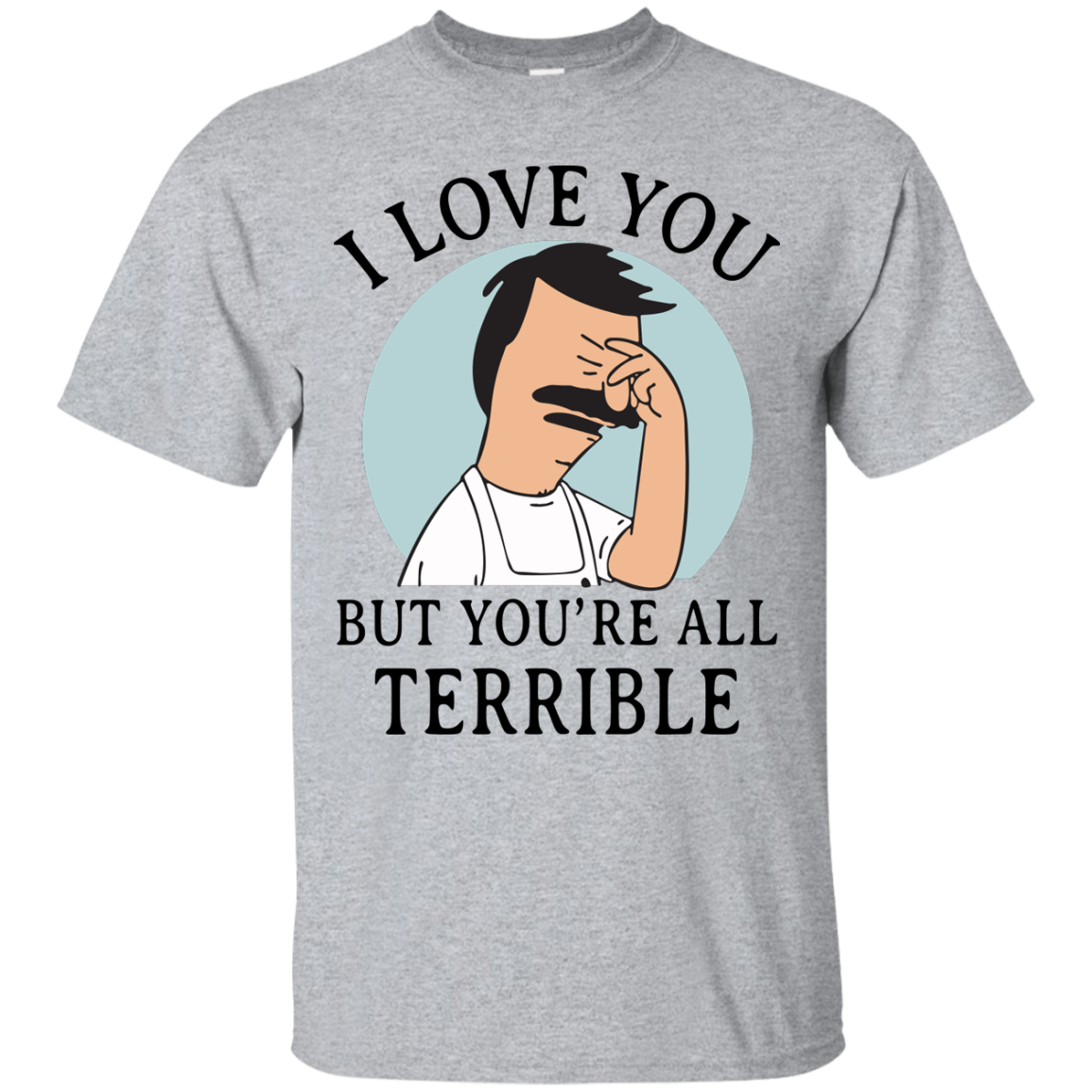 image 372px Bob Belcher: I Love You but You Are All Terrible T Shirts, Hoodies