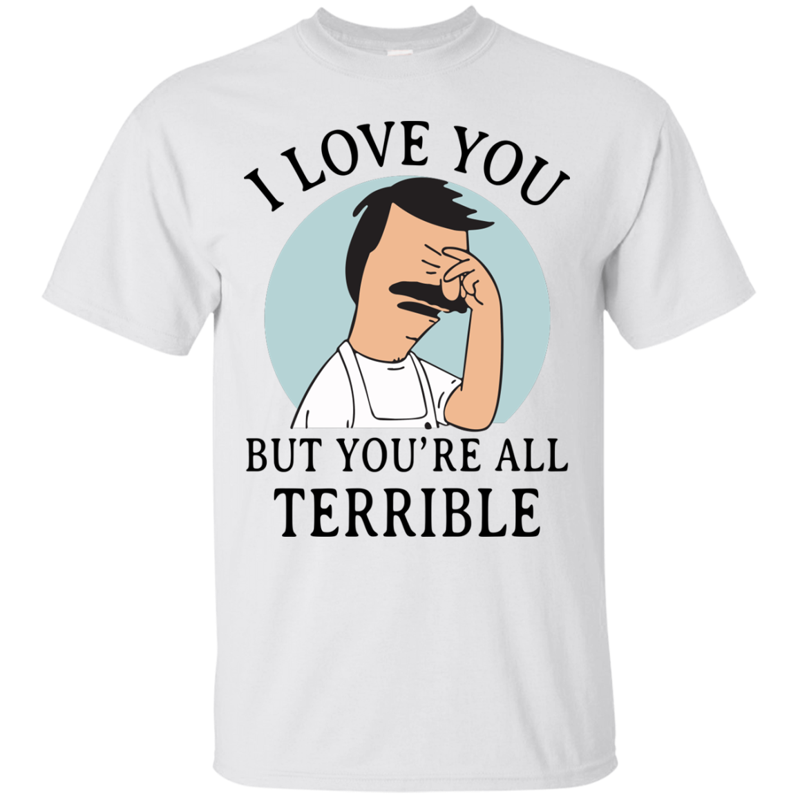 image 373px Bob Belcher: I Love You but You Are All Terrible T Shirts, Hoodies