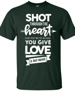 image 381 247x296px Shot Through The Heart And Youe'r To Blame You Give Love A Bad Name T Shirts