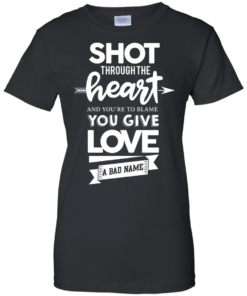 image 386 247x296px Shot Through The Heart And Youe'r To Blame You Give Love A Bad Name T Shirts