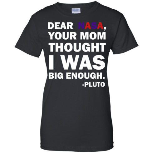 image 444 490x490px Dear Nasa, Your Mom Thought I Was Big Enough Pluto T Shirts