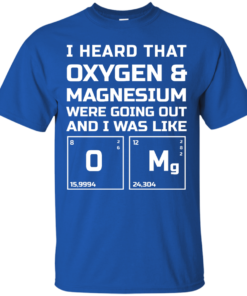 image 538 247x296px I Heard That Oxygen & Magnesium Were Going Out And I Was Like O Mg T Shirts