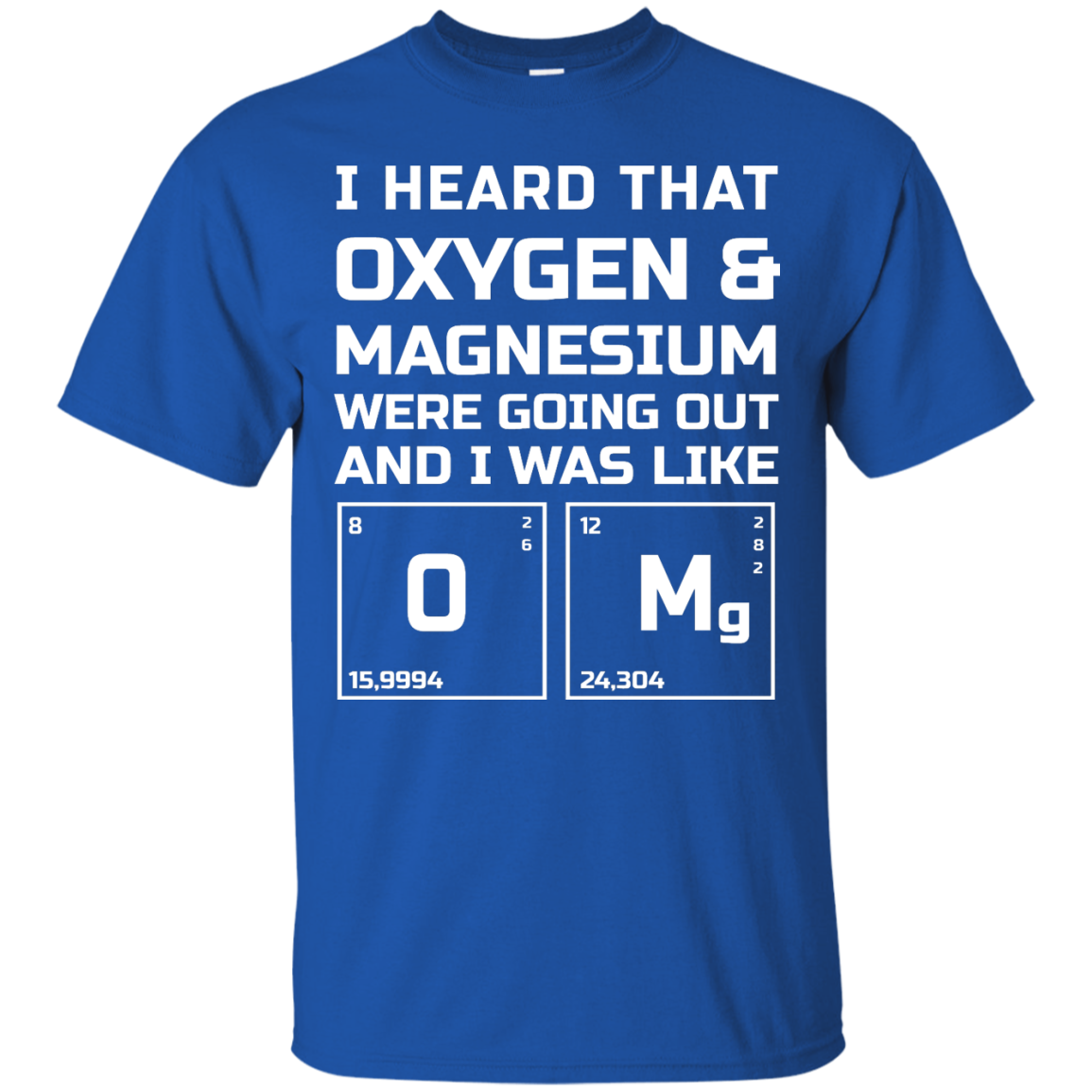 image 538px I Heard That Oxygen & Magnesium Were Going Out And I Was Like O Mg T Shirts