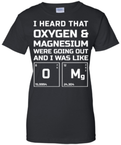 image 543 247x296px I Heard That Oxygen & Magnesium Were Going Out And I Was Like O Mg T Shirts