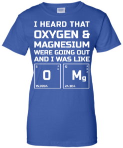 image 544 247x296px I Heard That Oxygen & Magnesium Were Going Out And I Was Like O Mg T Shirts