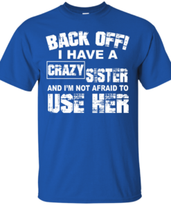 image 546 247x296px Back Off, I Have A Crazy Sister And I'm Not Afraid To Use Her T Shirts, Hoodies