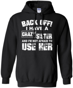 image 549 247x296px Back Off, I Have A Crazy Sister And I'm Not Afraid To Use Her T Shirts, Hoodies