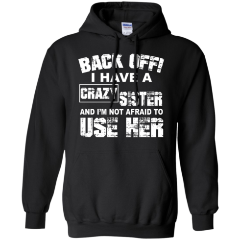 image 549 490x490px Back Off, I Have A Crazy Sister And I'm Not Afraid To Use Her T Shirts, Hoodies