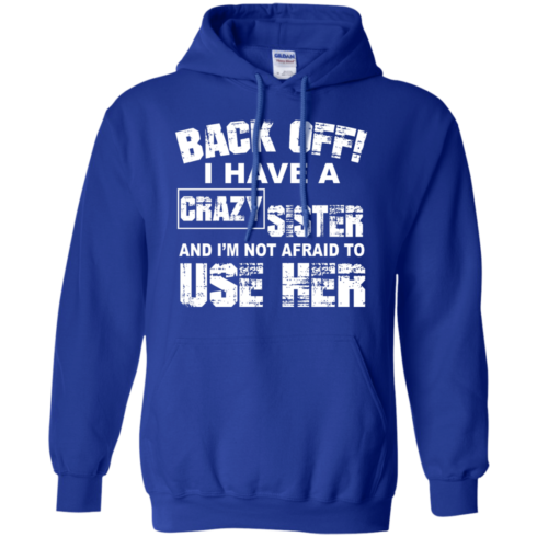 image 550 490x490px Back Off, I Have A Crazy Sister And I'm Not Afraid To Use Her T Shirts, Hoodies