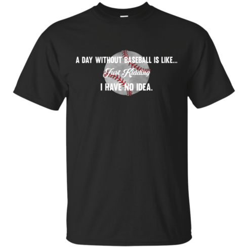 image 747 490x490px A Day Without Baseball Is Like... Just Kidding I Have No Idea T Shirts, Hoodies