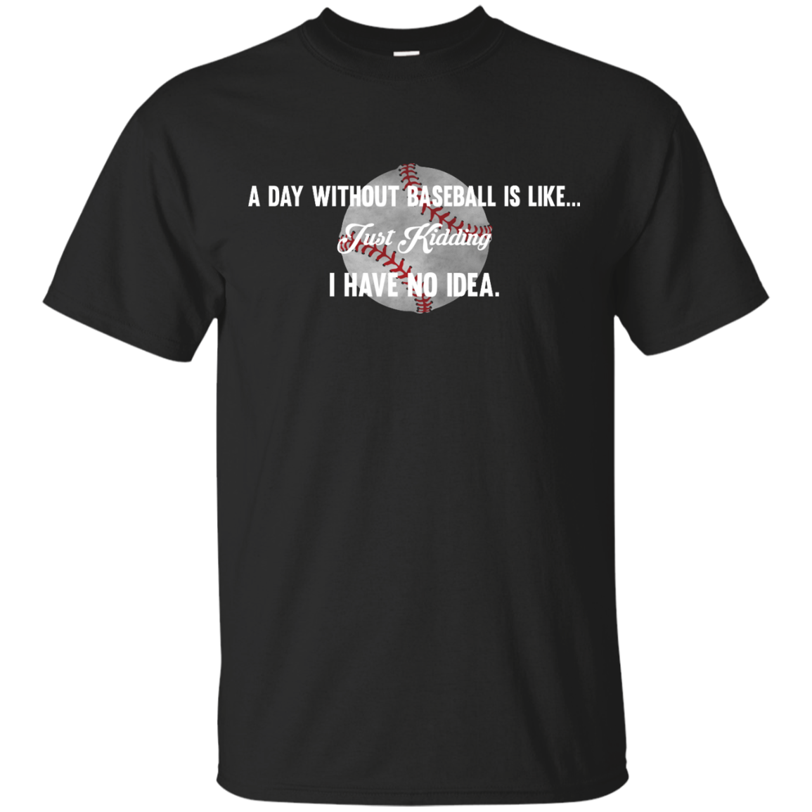 image 747px A Day Without Baseball Is Like... Just Kidding I Have No Idea T Shirts, Hoodies