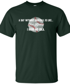 image 748 247x296px A Day Without Baseball Is Like... Just Kidding I Have No Idea T Shirts, Hoodies