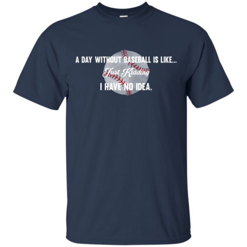 image 749 490x490px A Day Without Baseball Is Like... Just Kidding I Have No Idea T Shirts, Hoodies