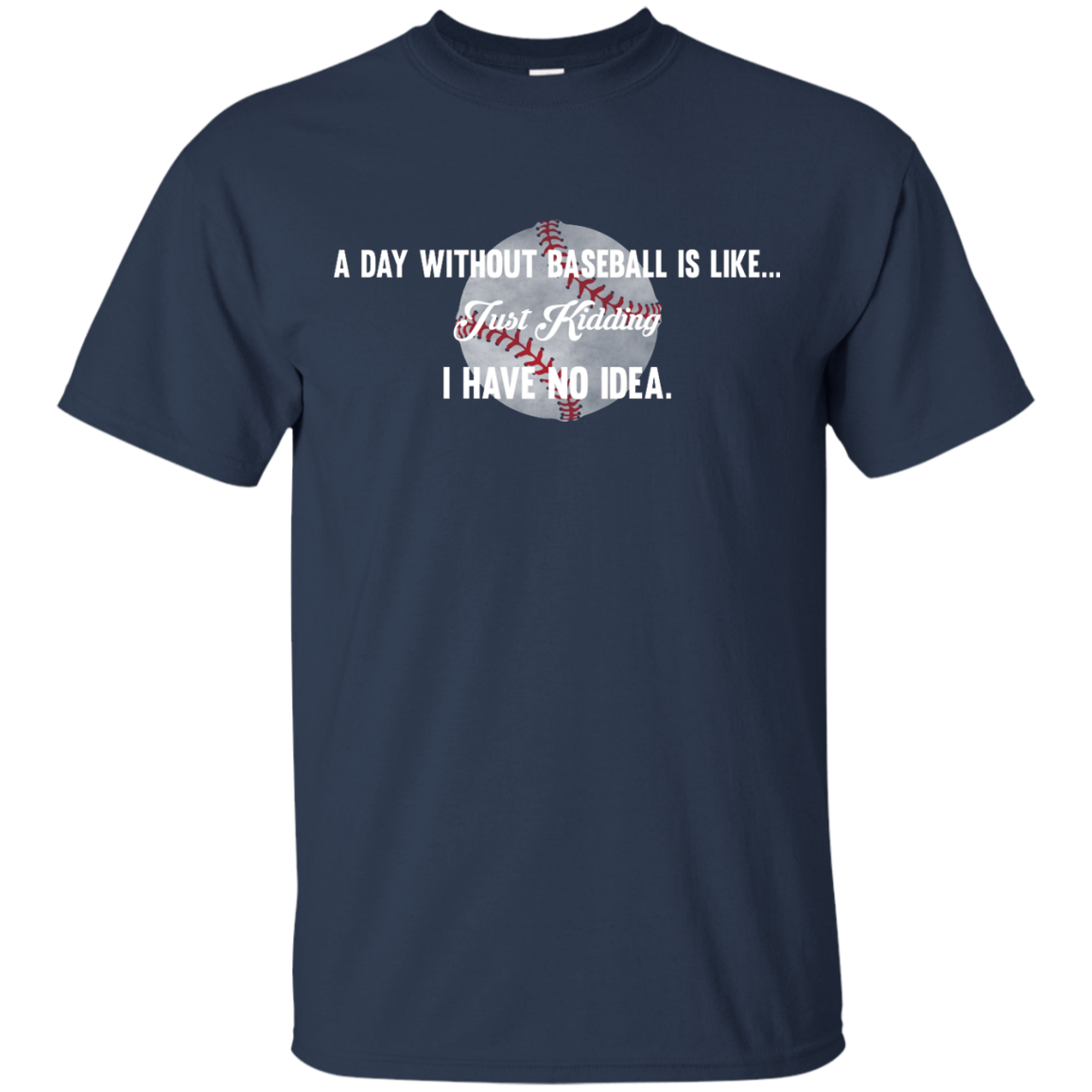 image 749px A Day Without Baseball Is Like... Just Kidding I Have No Idea T Shirts, Hoodies