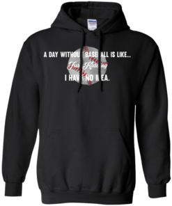image 752 247x296px A Day Without Baseball Is Like... Just Kidding I Have No Idea T Shirts, Hoodies