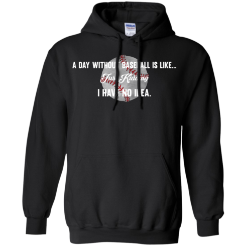 image 752 490x490px A Day Without Baseball Is Like... Just Kidding I Have No Idea T Shirts, Hoodies