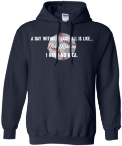 image 753 247x296px A Day Without Baseball Is Like... Just Kidding I Have No Idea T Shirts, Hoodies
