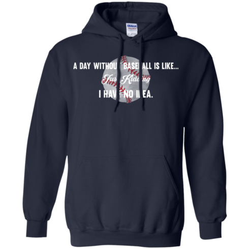 image 753 490x490px A Day Without Baseball Is Like... Just Kidding I Have No Idea T Shirts, Hoodies