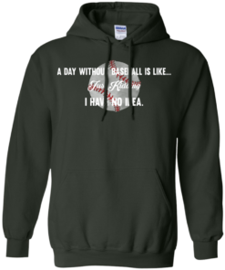 image 754 247x296px A Day Without Baseball Is Like... Just Kidding I Have No Idea T Shirts, Hoodies