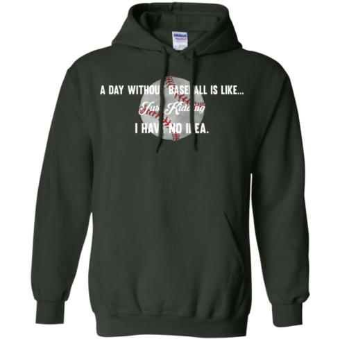 image 754 490x490px A Day Without Baseball Is Like... Just Kidding I Have No Idea T Shirts, Hoodies