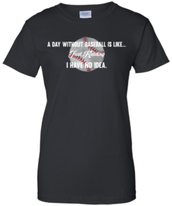 image 755 247x296px A Day Without Baseball Is Like... Just Kidding I Have No Idea T Shirts, Hoodies
