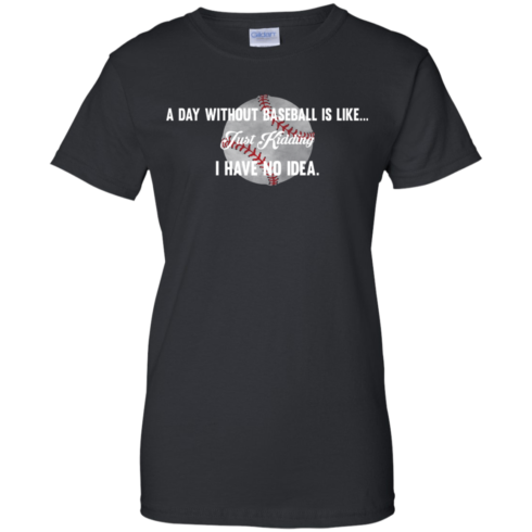 image 755 490x490px A Day Without Baseball Is Like... Just Kidding I Have No Idea T Shirts, Hoodies