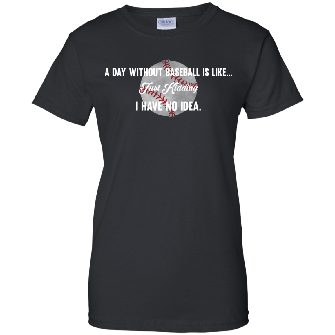 image 755px A Day Without Baseball Is Like... Just Kidding I Have No Idea T Shirts, Hoodies