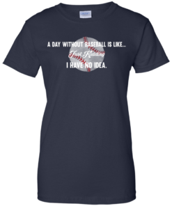 image 757 247x296px A Day Without Baseball Is Like... Just Kidding I Have No Idea T Shirts, Hoodies