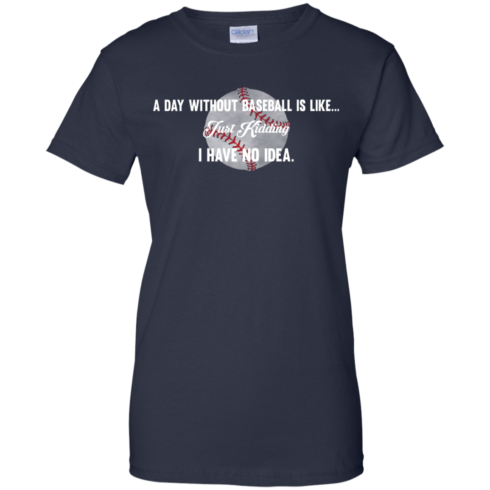 image 757 490x490px A Day Without Baseball Is Like... Just Kidding I Have No Idea T Shirts, Hoodies